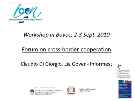Workshop in Bovec, 2-3 Sept. 2010 Forum on cross-border cooperation Claudio Di Giorgio, Lia Gover - Informest Ministero dell'Economia e delle Finanze.