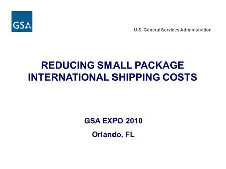 U.S. General Services Administration REDUCING SMALL PACKAGE INTERNATIONAL SHIPPING COSTS GSA EXPO 2010 Orlando, FL.