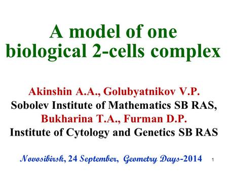 A model of one biological 2-cells complex Akinshin A.A., Golubyatnikov V.P. Sobolev Institute of Mathematics SB RAS, Bukharina T.A., Furman D.P. Institute.