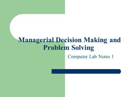 Managerial Decision Making and Problem Solving Computer Lab Notes 1.