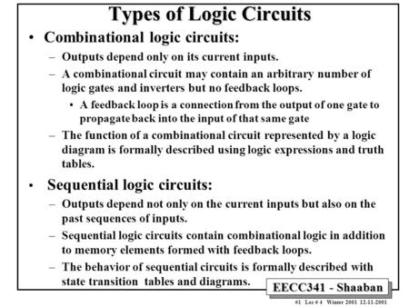 EECC341 - Shaaban #1 Lec # 4 Winter 2001 12-11-2001 Types of Logic Circuits Combinational logic circuits: –Outputs depend only on its current inputs. –A.