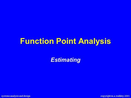 Systems analysis and design copyright m.a.walkley 2001 Function Point Analysis Estimating.