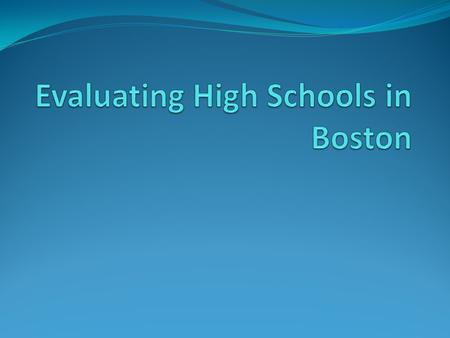 Objective + Do Now Objective: SWBAT evaluate Boston's high schools, and choose at least 7 that they are interested in attending. Do Now: Of the 7 factors.