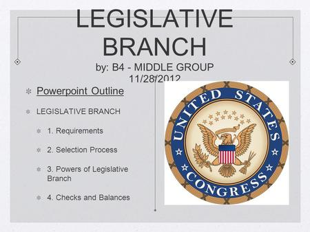 LEGISLATIVE BRANCH by: B4 - MIDDLE GROUP 11/28/2012 Powerpoint Outline LEGISLATIVE BRANCH 1. Requirements 2. Selection Process 3. Powers of Legislative.