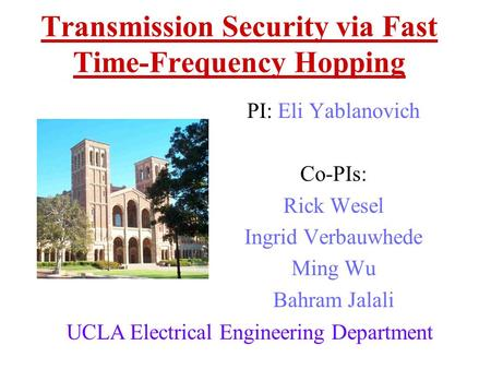 Transmission Security via Fast Time-Frequency Hopping PI: Eli Yablanovich Co-PIs: Rick Wesel Ingrid Verbauwhede Ming Wu Bahram Jalali UCLA Electrical.