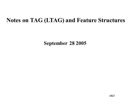 Notes on TAG (LTAG) and Feature Structures September 28 2005 AKJ.