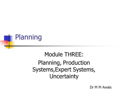 Planning Module THREE: Planning, Production Systems,Expert Systems, Uncertainty Dr M M Awais.