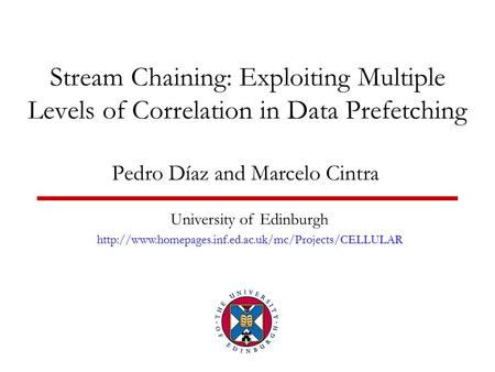 Stream Chaining: Exploiting Multiple Levels of Correlation in Data Prefetching Pedro Díaz and Marcelo Cintra University of Edinburgh