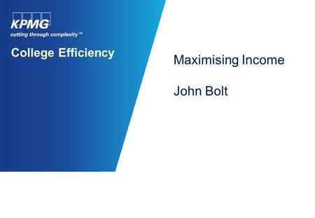 College Efficiency Maximising Income John Bolt. © 2011 KPMG LLP, a UK limited Liability Partnership, is a subsidiary of KPMG Europe LLP and a member firm.