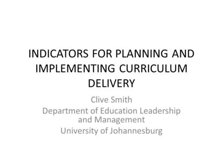 INDICATORS FOR PLANNING AND IMPLEMENTING CURRICULUM DELIVERY Clive Smith Department of Education Leadership and Management University of Johannesburg.