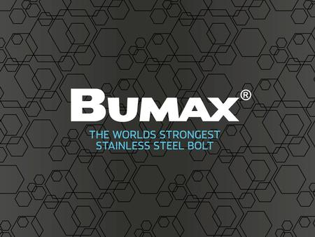 What's important for you? BUMAX ® are known as the strongest stainless steel bolt on the market. We are experts in materials. BUMAX ® is manufactured.