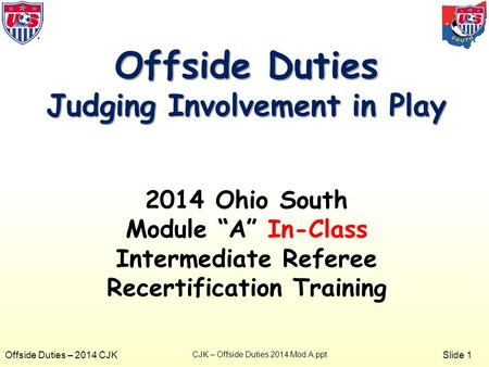 "Slide 1 Offside Duties – 2014 CJK Offside Duties Judging Involvement in Play 2014 Ohio South Module ""A"" In-Class Intermediate Referee Recertification Training."