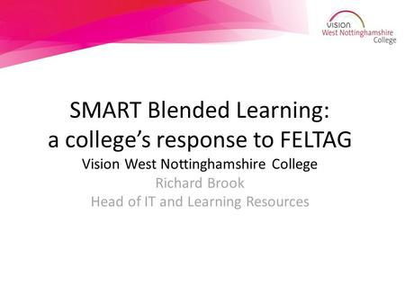 SMART Blended Learning: a college's response to FELTAG Vision West Nottinghamshire College Richard Brook Head of IT and Learning Resources.