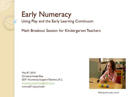 Early Numeracy Using Play and the Early Learning Continuum Math Breakout Session for Kindergarten Teachers May 8 th, 2010 Christine VanderRee SD71 Numeracy.