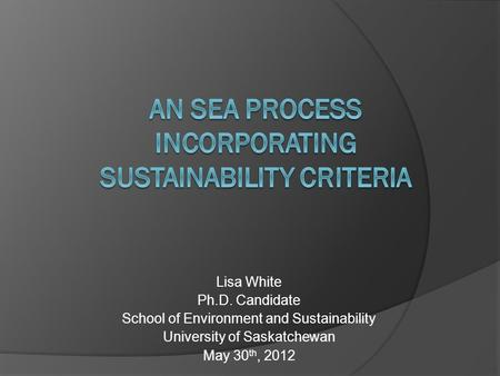Lisa White Ph.D. Candidate School of Environment and Sustainability University of Saskatchewan May 30 th, 2012.