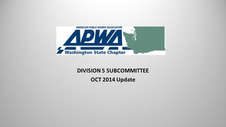 DIVISION 5 SUBCOMMITTEE OCT 2014 Update. The Washington Chapter is one of 67 local chapters in the US and Canada which make up the American Public Works.