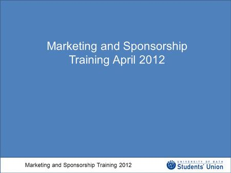 Marketing and Sponsorship Training 2012 Marketing and Sponsorship Training April 2012.