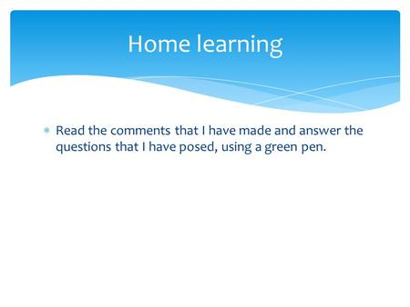  Read the comments that I have made and answer the questions that I have posed, using a green pen. Home learning.