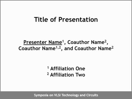 Symposia on VLSI Technology and Circuits Title of Presentation Presenter Name 1, Coauthor Name 2, Coauthor Name 1,2, and Coauthor Name 2 1 Affiliation.