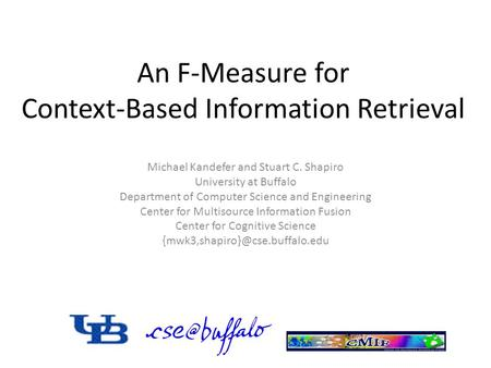 An F-Measure for Context-Based Information Retrieval Michael Kandefer and Stuart C. Shapiro University at Buffalo Department of Computer Science and Engineering.