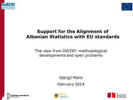 Support for the Alignment of Albanian Statistics with EU standards The view from INSTAT: methodological developments and open problems Gjergji Mano February.