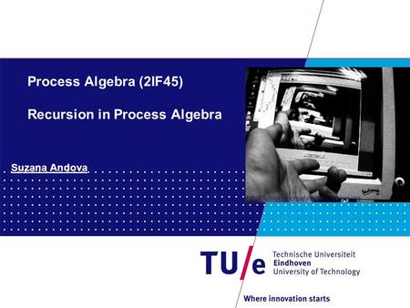 Process Algebra (2IF45) Recursion in Process Algebra Suzana Andova