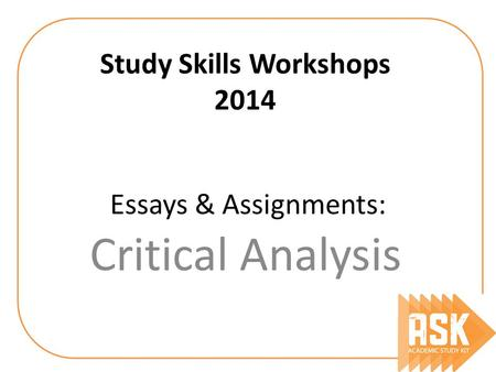 Essays & Assignments: Critical Analysis Study Skills Workshops 2014.