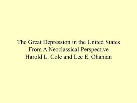 The Great Depression in the United States From A Neoclassical Perspective Harold L. Cole and Lee E. Ohanian.