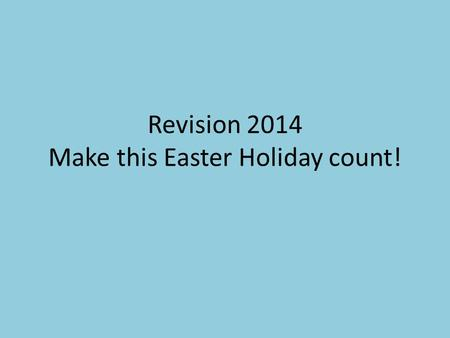 Revision 2014 Make this Easter Holiday count!. Variety and Novelty Subject Length of time Revision or learning style MIX IT UP.