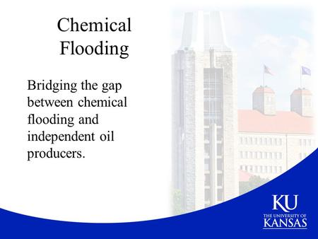 Chemical Flooding Bridging the gap between chemical flooding and independent oil producers.