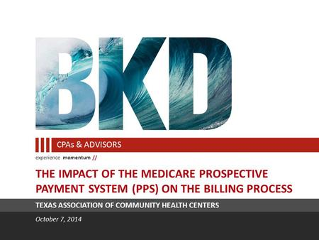 Experience momentum // CPAs & ADVISORS TEXAS ASSOCIATION OF COMMUNITY HEALTH CENTERS October 7, 2014 THE IMPACT OF THE MEDICARE PROSPECTIVE PAYMENT SYSTEM.