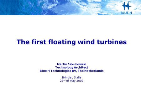 The first floating wind turbines Martin Jakubowski Technology Architect Blue H Technologies BV, The Netherlands Brindisi, Italia 23 rd of May 2009.