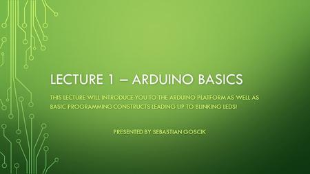 LECTURE 1 – ARDUINO BASICS THIS LECTURE WILL INTRODUCE YOU TO THE ARDUINO PLATFORM AS WELL AS BASIC PROGRAMMING CONSTRUCTS LEADING UP TO BLINKING LEDS!