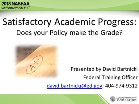 Satisfactory Academic Progress: Does your Policy make the Grade? Presented by David Bartnicki Federal Training Officer