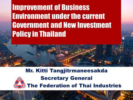 Improvement of Business Environment under the current Government and New Investment Policy in Thailand Mr. Kitti Tangjitrmaneesakda Secretary General The.