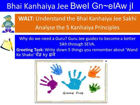 Bhai Kanhaiya Jee BweI Gn~eIAw jI WALT: Understand the Bhai Kanhaiya Jee Sakhi Analyse the 5 Kanhaiya Principles Why do we need a Guru? Guru Jee guides.