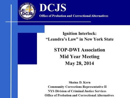 "Ignition Interlock: ""Leandra's Law"" in New York State STOP-DWI Association Mid Year Meeting May 28, 2014 Shaina D. Kern Community Corrections Representative."