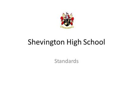 Shevington High School Standards. Uniform All students are expected to be in FULL Shevington High School uniform whilst inside the building. This includes.