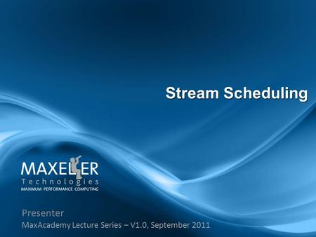 Presenter MaxAcademy Lecture Series – V1.0, September 2011 Stream Scheduling.