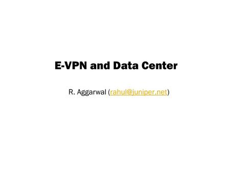 Copyright © 2004 Juniper Networks, Inc. Proprietary and Confidentialwww.juniper.net 1 E-VPN and Data Center R. Aggarwal
