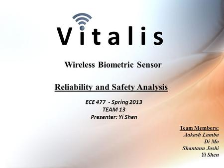 V i t a l i s ECE 477 - Spring 2013 TEAM 13 Presenter: Yi Shen Wireless Biometric Sensor Team Members: Aakash Lamba Di Mo Shantanu Joshi Yi Shen Reliability.