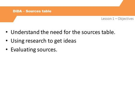 DiDA – Sources table Lesson 1 – Objectives Understand the need for the sources table. Using research to get ideas Evaluating sources.