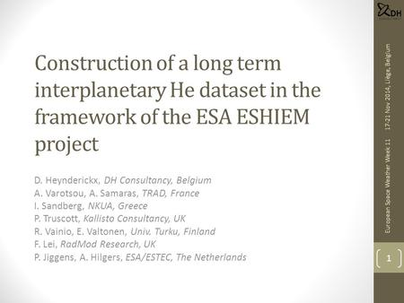 Construction of a long term interplanetary He dataset in the framework of the ESA ESHIEM project D. Heynderickx, DH Consultancy, Belgium A. Varotsou, A.