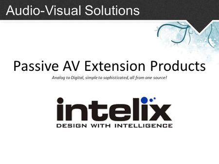 Audio-Visual Solutions Passive AV Extension Products Analog to Digital, simple to sophisticated, all from one source!