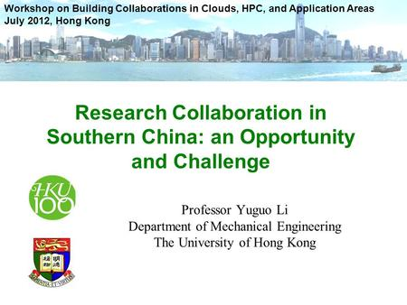 Professor Yuguo Li Department of Mechanical Engineering The University of Hong Kong Workshop on Building Collaborations in Clouds, HPC, and Application.