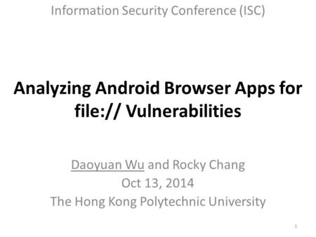 Analyzing Android Browser Apps for file:// Vulnerabilities Daoyuan Wu and Rocky Chang Oct 13, 2014 The Hong Kong Polytechnic University Information Security.