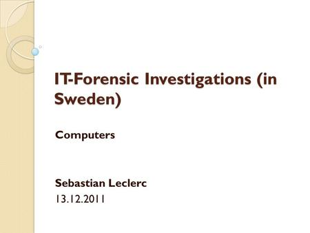 IT-Forensic Investigations (in Sweden) Computers Sebastian Leclerc 13.12.2011.