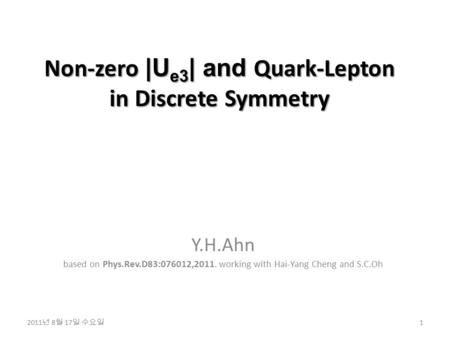 Non-zero |U e3 | and Quark-Lepton in Discrete Symmetry Y.H.Ahn based on Phys.Rev.D83:076012,2011. working with Hai-Yang Cheng and S.C.Oh 1 2011 년 8 월 17.