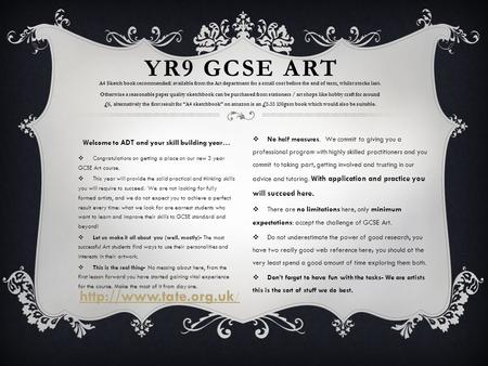  Congratulations on getting a place on our new 3 year GCSE Art course.  This year will provide the solid practical and thinking skills you will require.