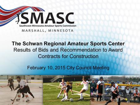 The Schwan Regional Amateur Sports Center Results of Bids and Recommendation to Award Contracts for Construction February 10, 2015 City Council Meeting.